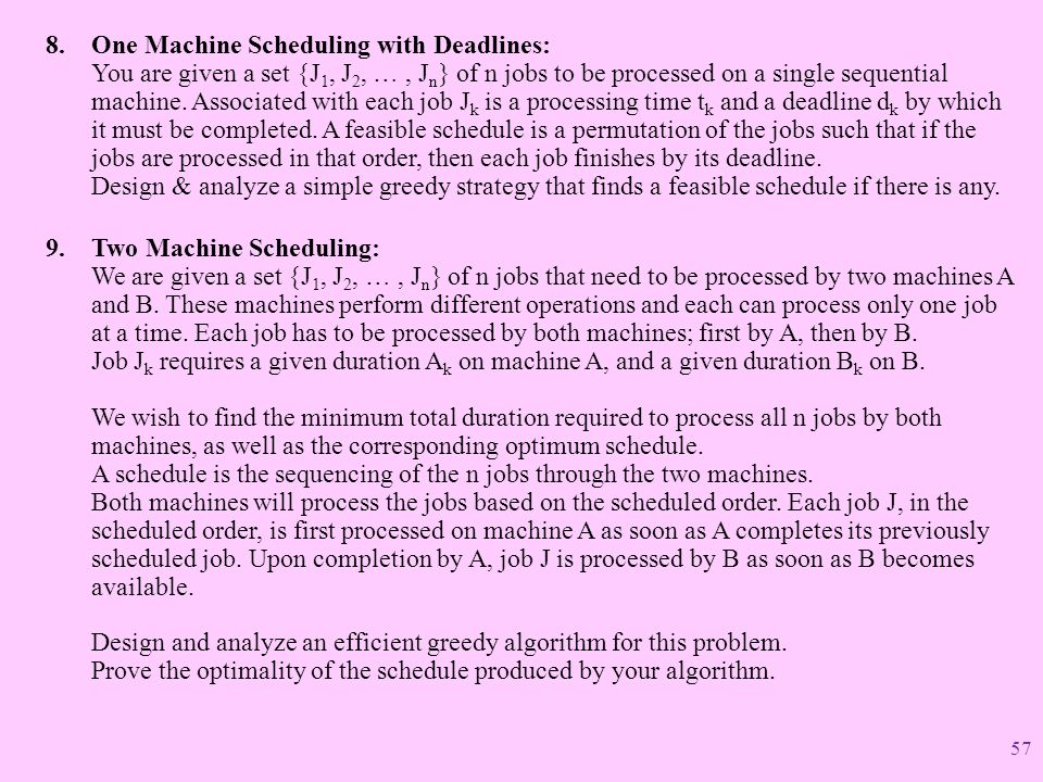 One Machine Scheduling with Deadlines: You are given a set {J1, J2, … , Jn} of n jobs to be processed on a single sequential machine. Associated with each job Jk is a processing time tk and a deadline dk by which it must be completed. A feasible schedule is a permutation of the jobs such that if the jobs are processed in that order, then each job finishes by its deadline. Design & analyze a simple greedy strategy that finds a feasible schedule if there is any.