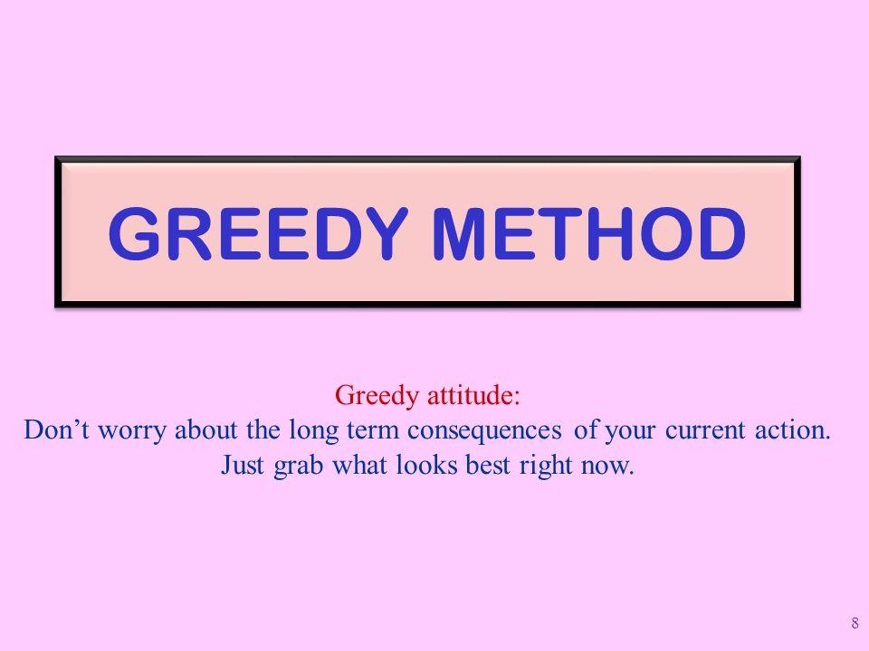 GREEDY METHOD Greedy attitude: