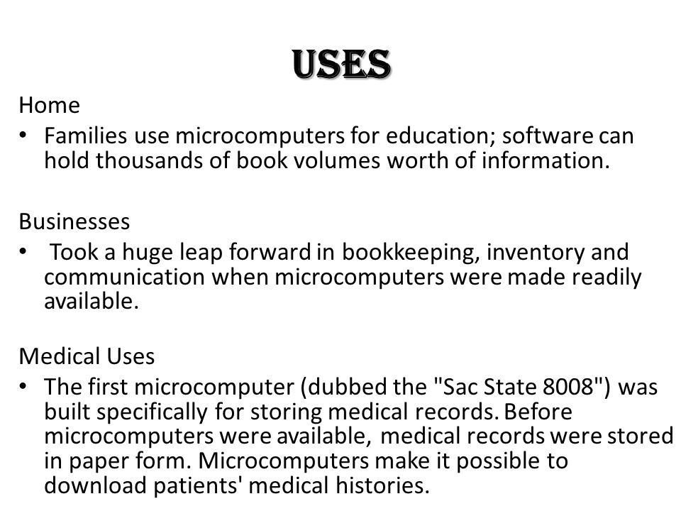 Uses Home. Families use microcomputers for education; software can hold thousands of book volumes worth of information.