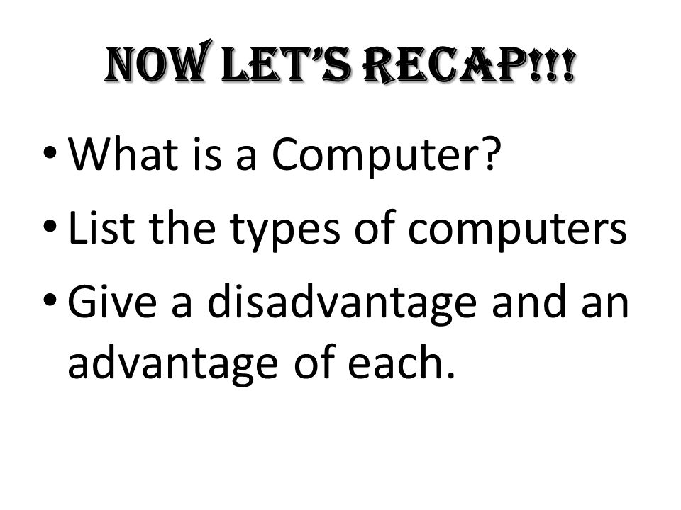 Now let's recap!!. What is a Computer. List the types of computers.