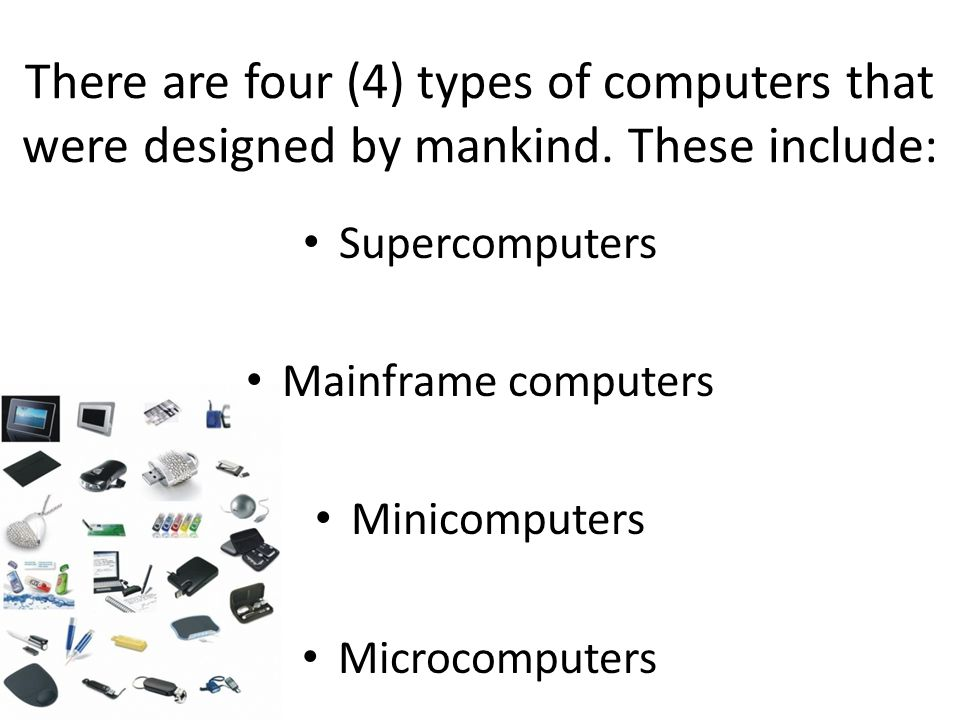 There are four (4) types of computers that were designed by mankind