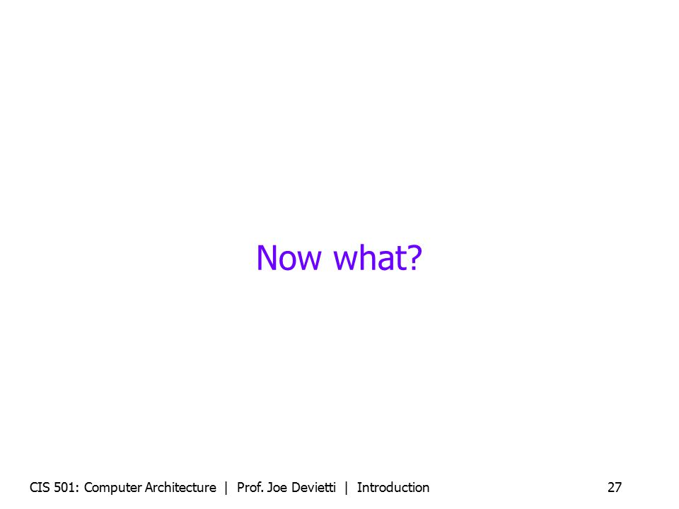 Now what CIS 501: Computer Architecture | Prof. Joe Devietti | Introduction