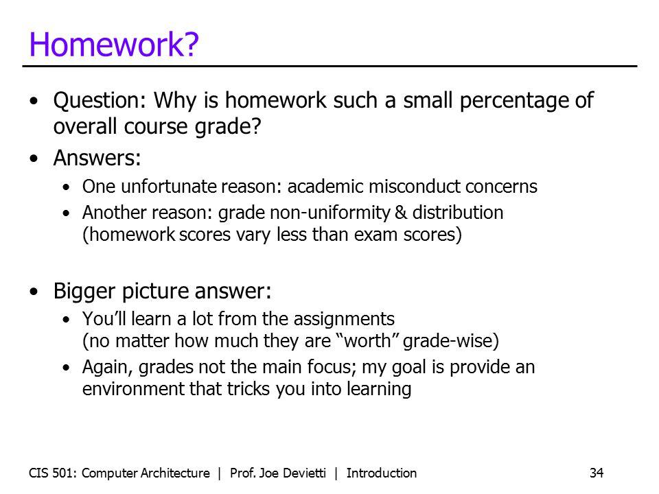 Homework Question: Why is homework such a small percentage of overall course grade Answers: One unfortunate reason: academic misconduct concerns.