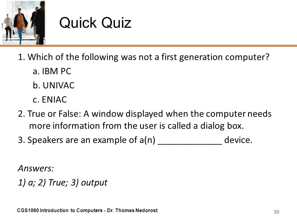 Quick Quiz 1. Which of the following was not a first generation computer a. IBM PC. b. UNIVAC. c. ENIAC.
