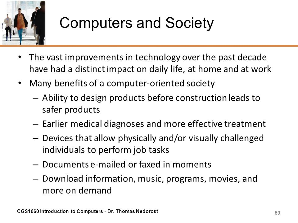 Computers and Society The vast improvements in technology over the past decade have had a distinct impact on daily life, at home and at work.