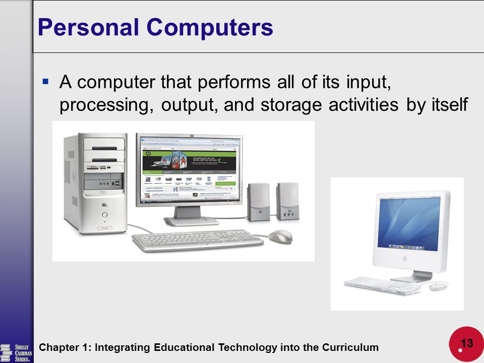 Personal Computers A computer that performs all of its input, processing, output, and storage activities by itself.