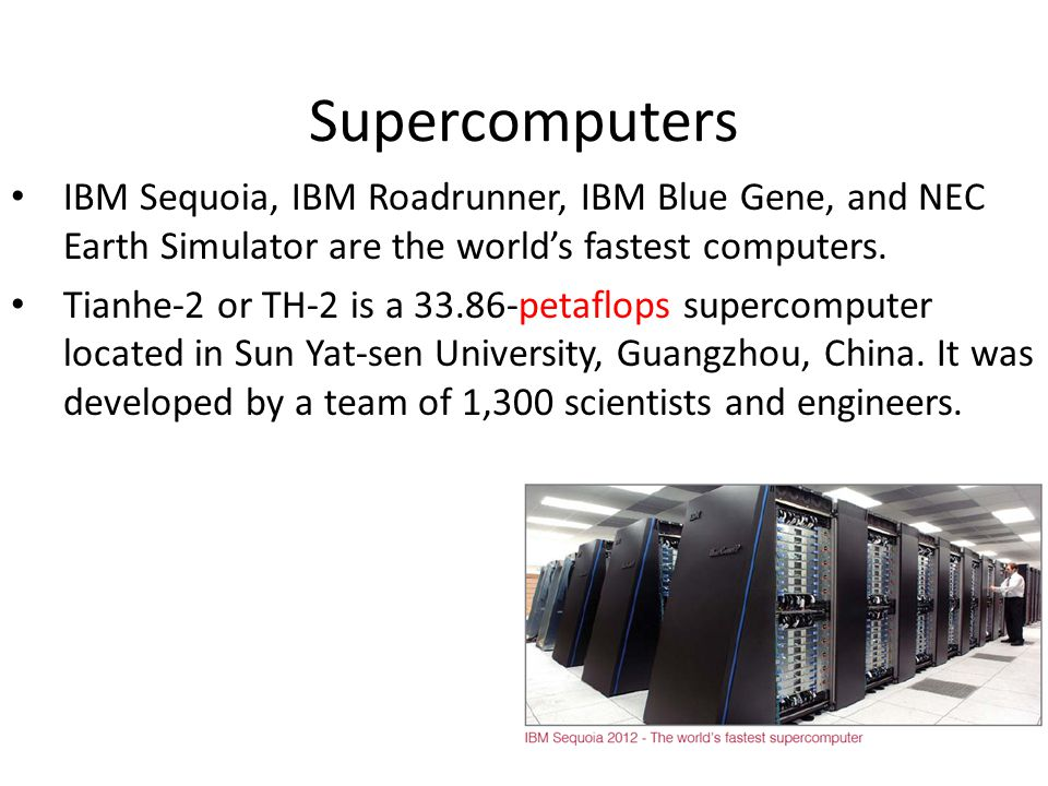 Supercomputers IBM Sequoia, IBM Roadrunner, IBM Blue Gene, and NEC Earth Simulator are the world's fastest computers.