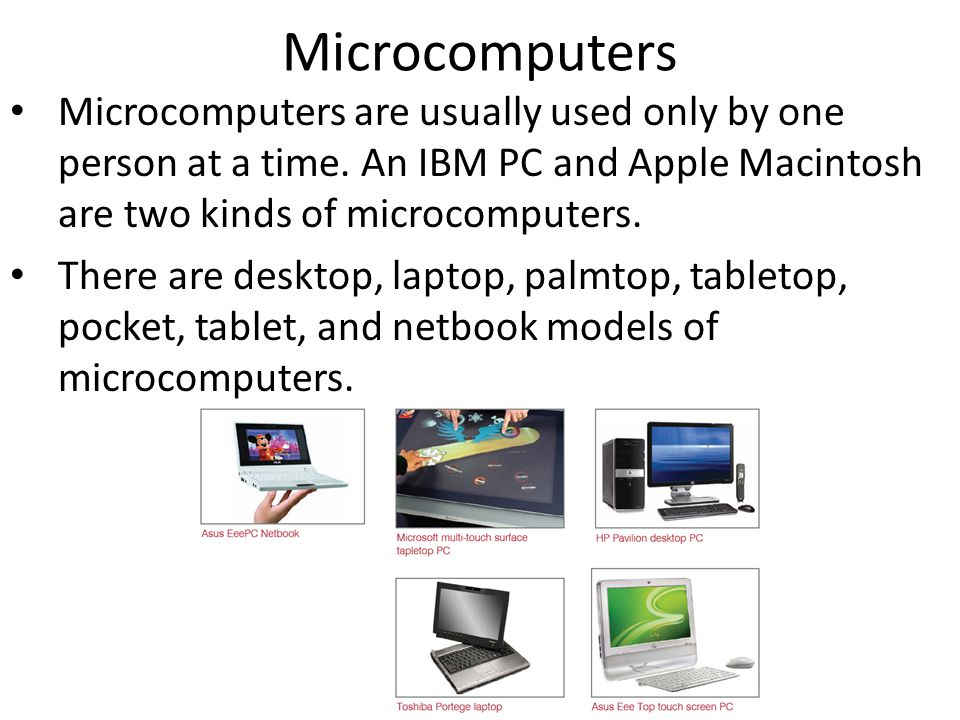 Microcomputers Microcomputers are usually used only by one person at a time. An IBM PC and Apple Macintosh are two kinds of microcomputers.