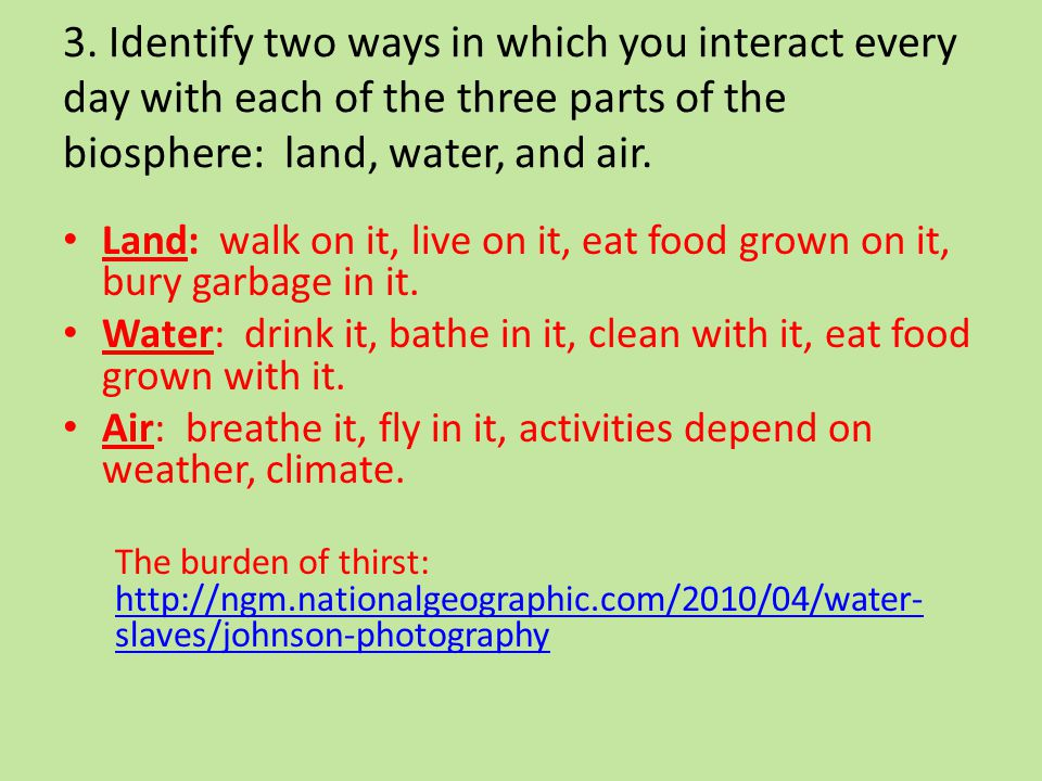3. Identify two ways in which you interact every day with each of the three parts of the biosphere: land, water, and air.