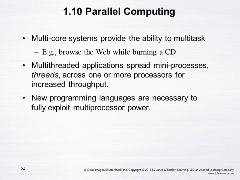 1.10 Parallel Computing Multi-core systems provide the ability to multitask. E.g., browse the Web while burning a CD.