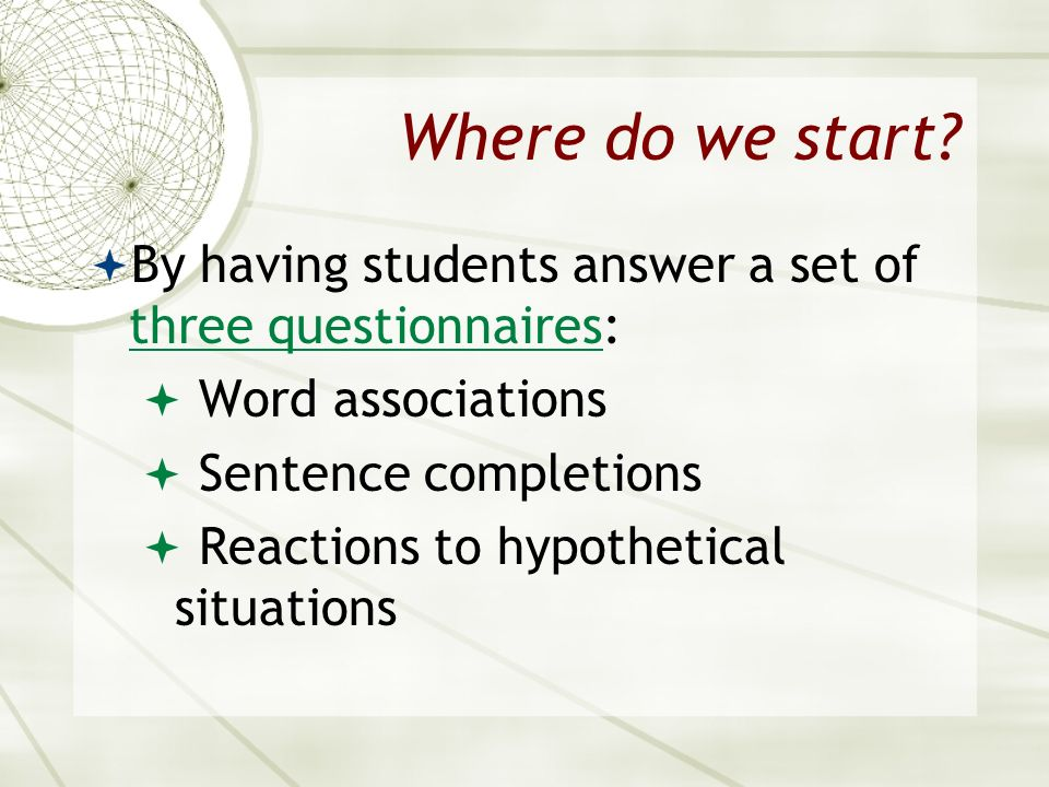 Where do we start By having students answer a set of three questionnaires: Word associations. Sentence completions.