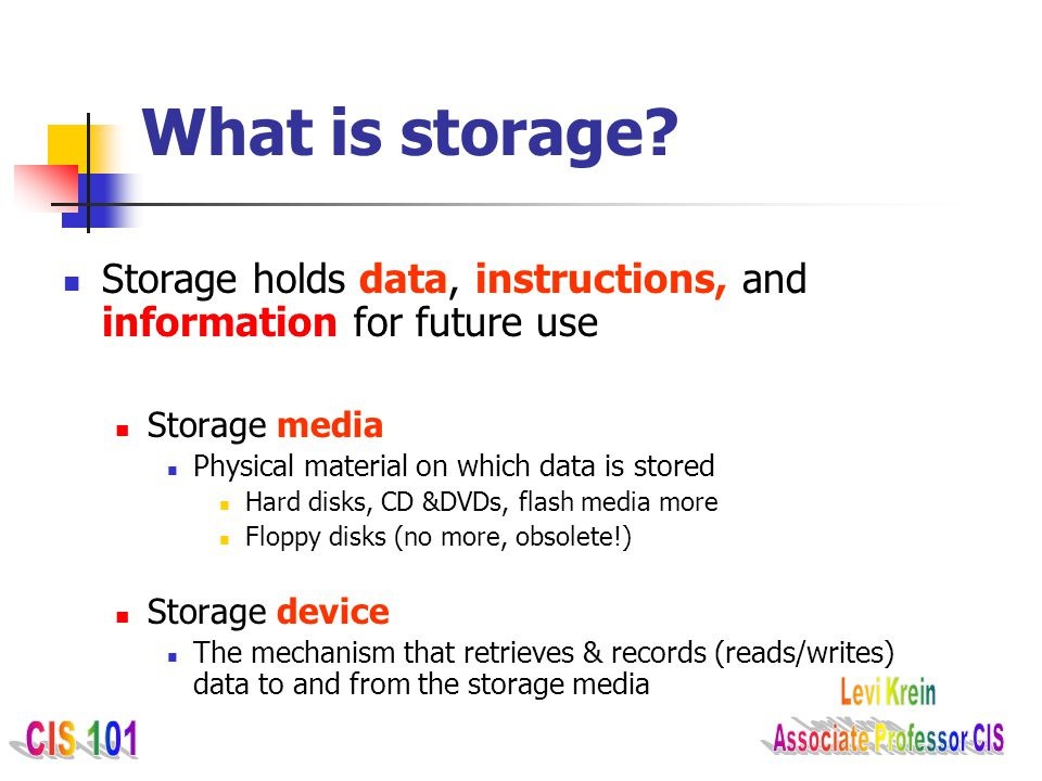 What is storage Storage holds data, instructions, and information for future use. Storage media. Physical material on which data is stored.