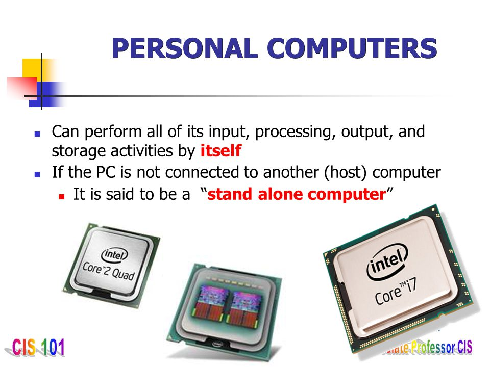 PERSONAL COMPUTERS Can perform all of its input, processing, output, and storage activities by itself.