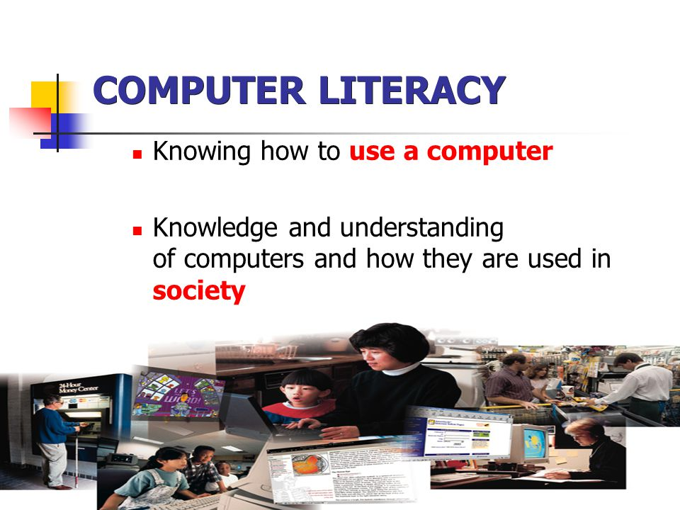 COMPUTER LITERACY Knowing how to use a computer