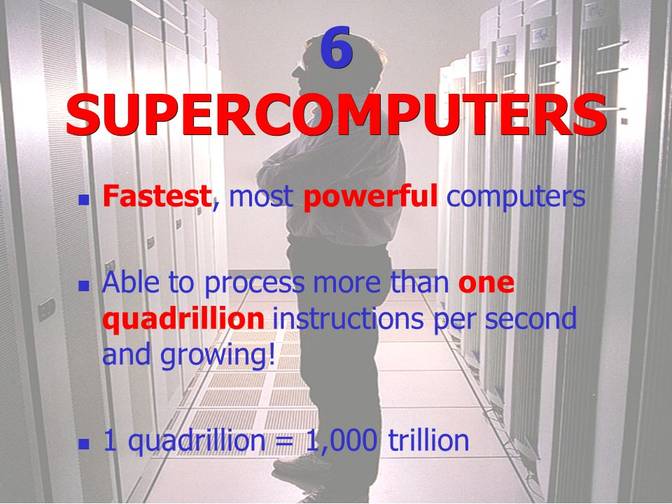 6 SUPERCOMPUTERS Fastest, most powerful computers