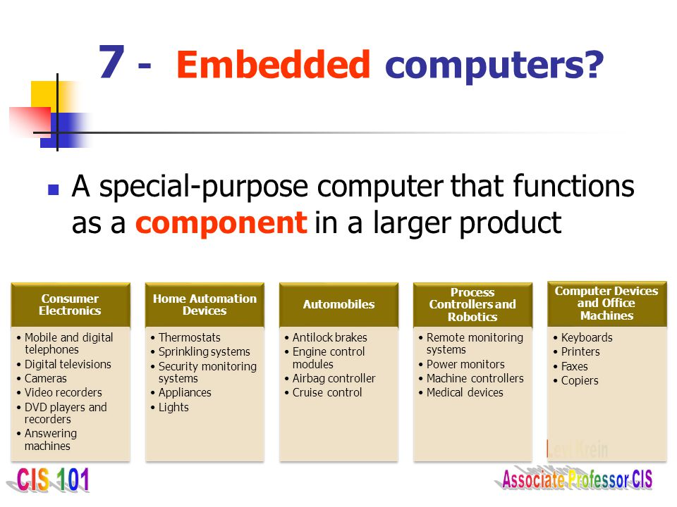 7 - Embedded computers A special-purpose computer that functions as a component in a larger product.