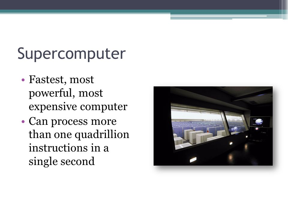 Supercomputer Fastest, most powerful, most expensive computer