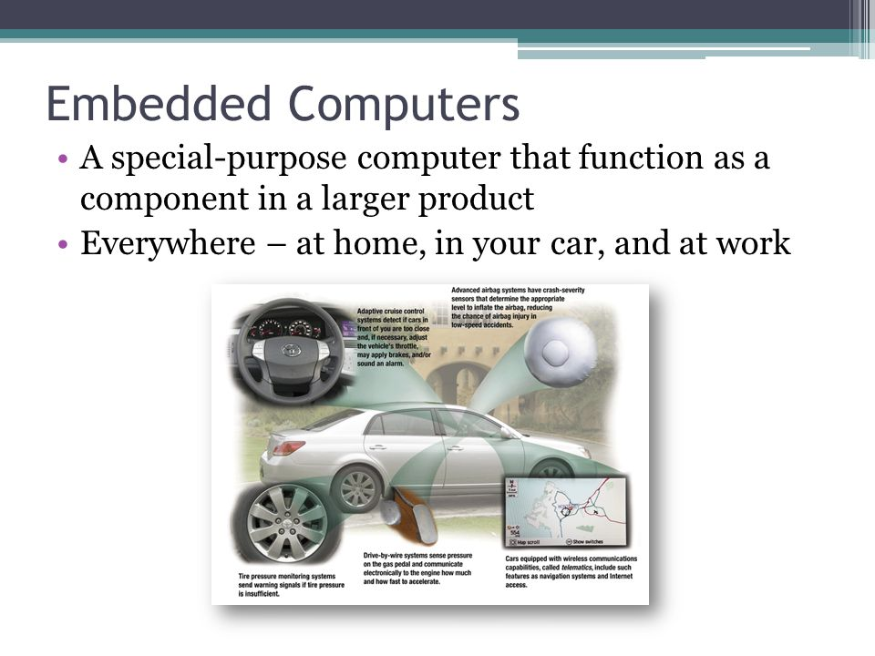 Embedded Computers A special-purpose computer that function as a component in a larger product.