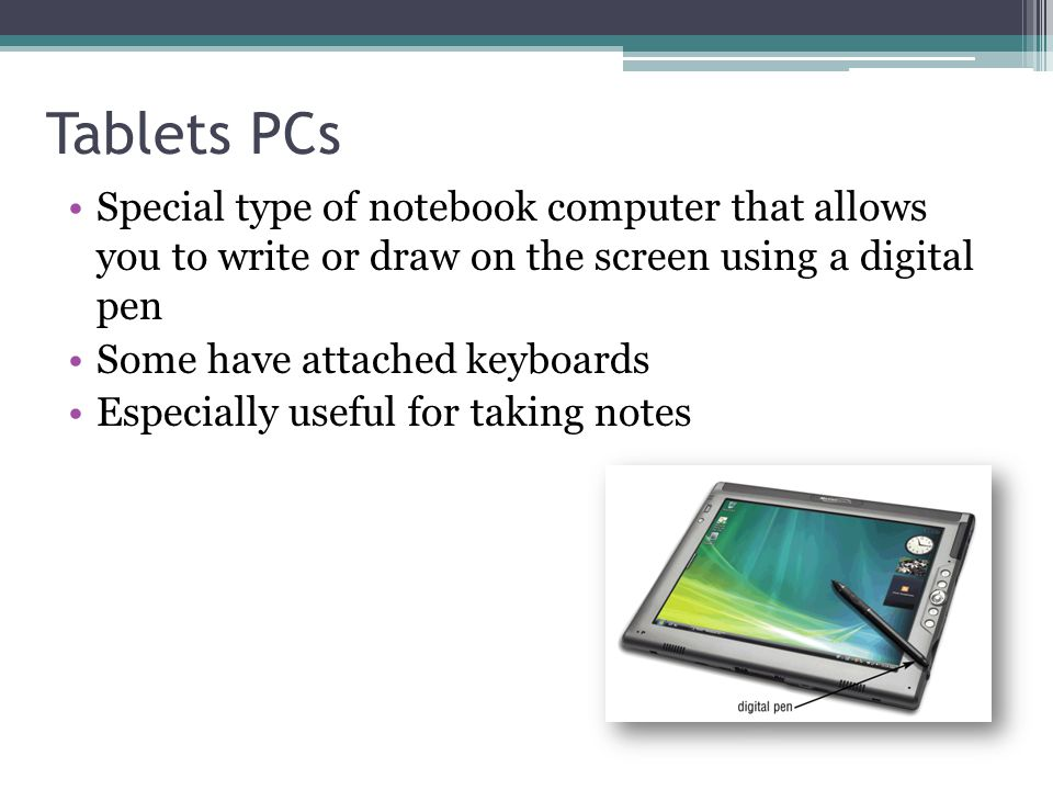 Tablets PCs Special type of notebook computer that allows you to write or draw on the screen using a digital pen.