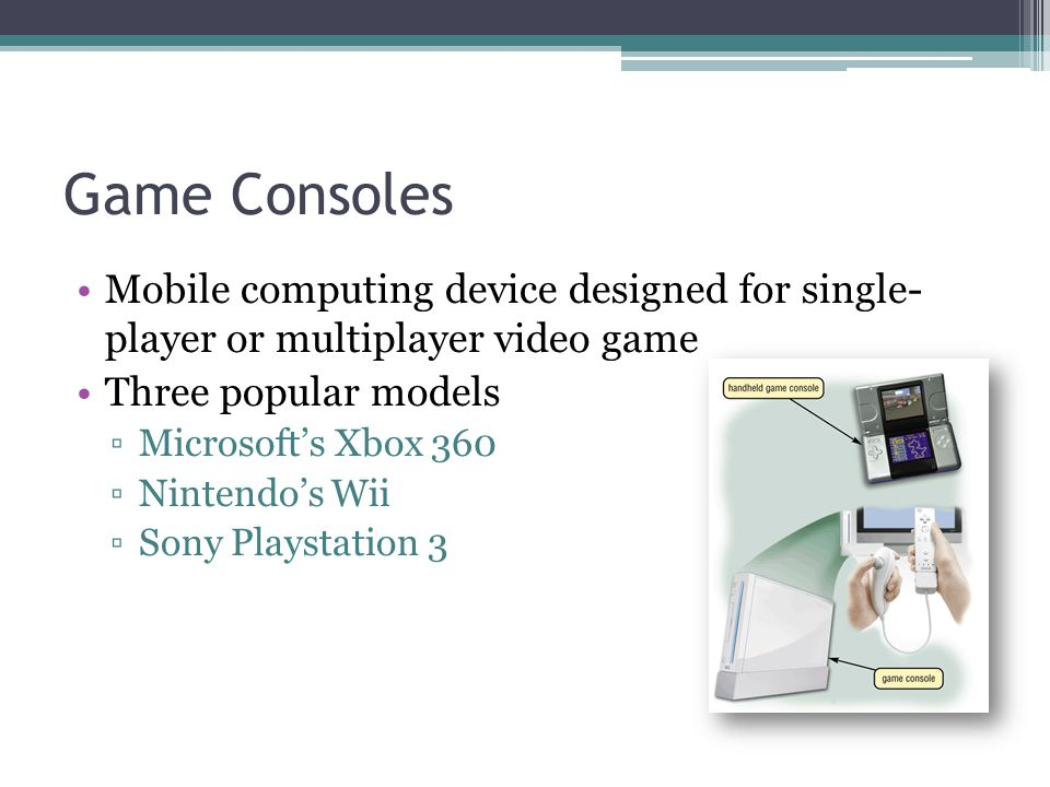 Game Consoles Mobile computing device designed for single- player or multiplayer video game. Three popular models.