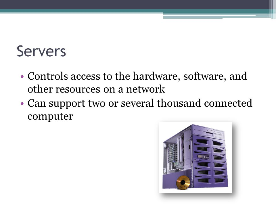 Servers Controls access to the hardware, software, and other resources on a network.