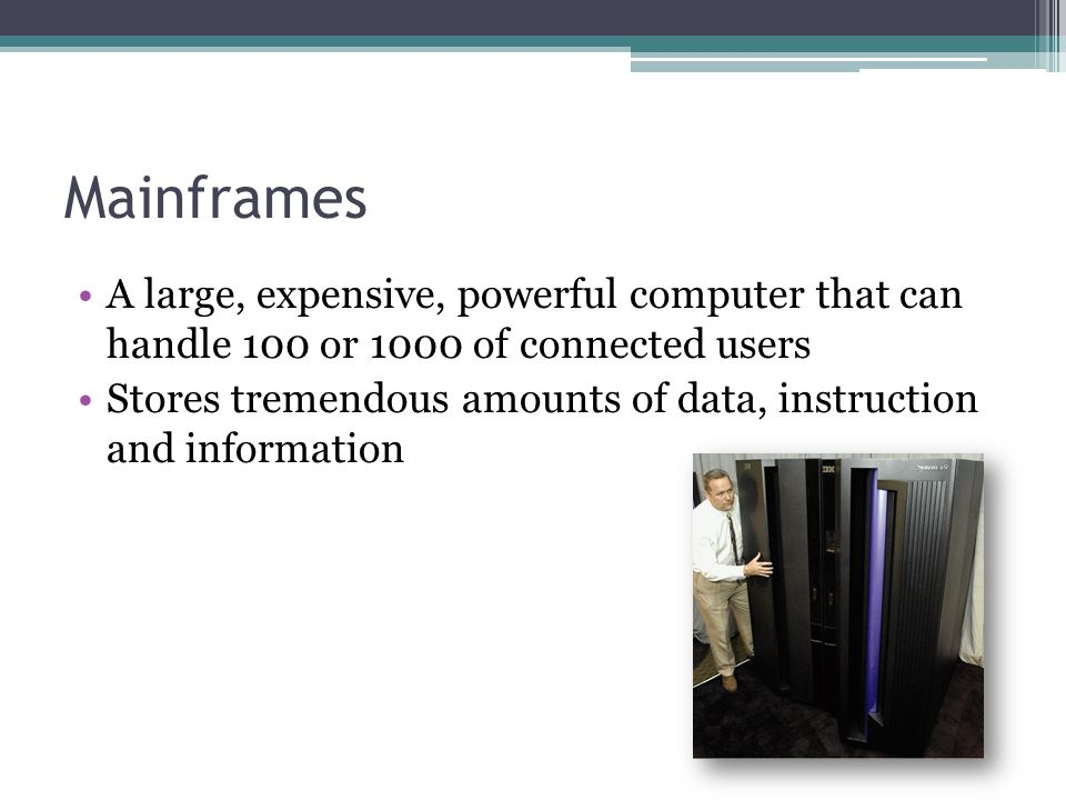 Mainframes A large, expensive, powerful computer that can handle 100 or 1000 of connected users.
