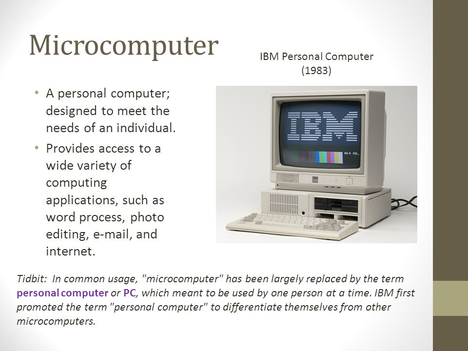 Microcomputer IBM Personal Computer. (1983) A personal computer; designed to meet the needs of an individual.