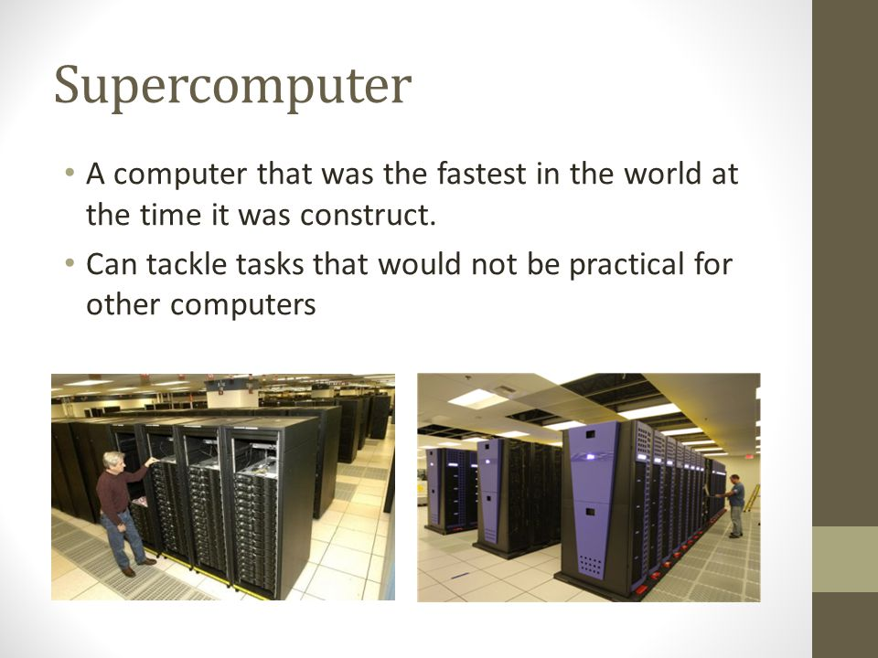 Supercomputer A computer that was the fastest in the world at the time it was construct.