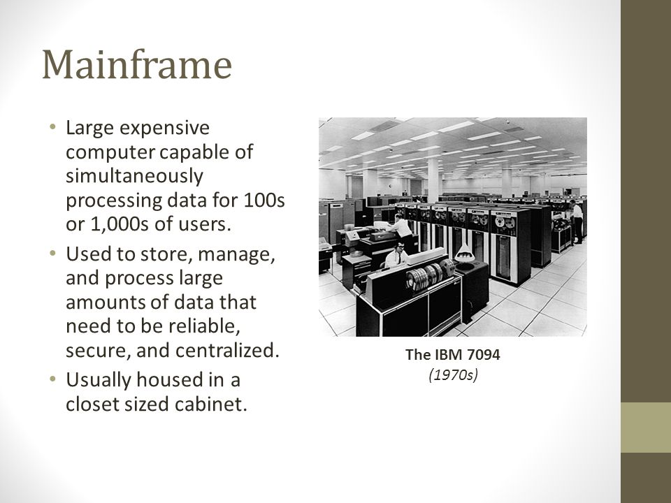 Mainframe Large expensive computer capable of simultaneously processing data for 100s or 1,000s of users.