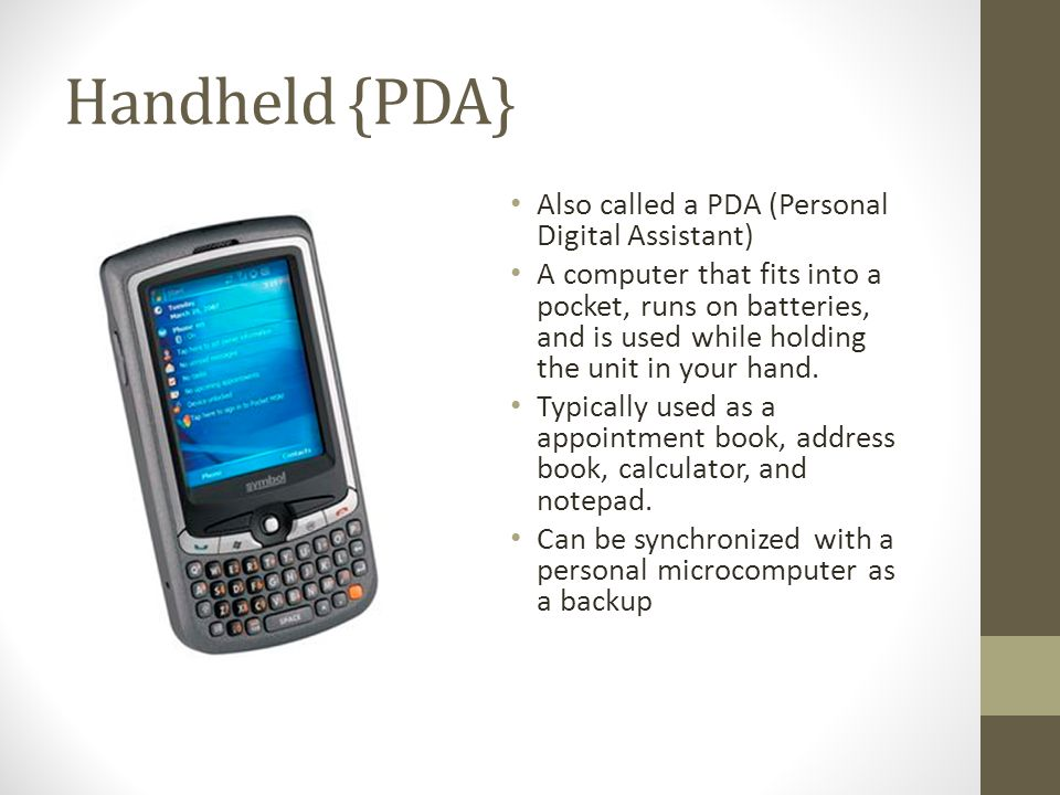Handheld {PDA} Also called a PDA (Personal Digital Assistant)