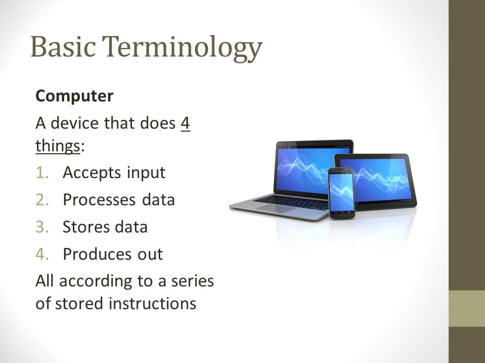 Basic Terminology Computer A device that does 4 things: Accepts input