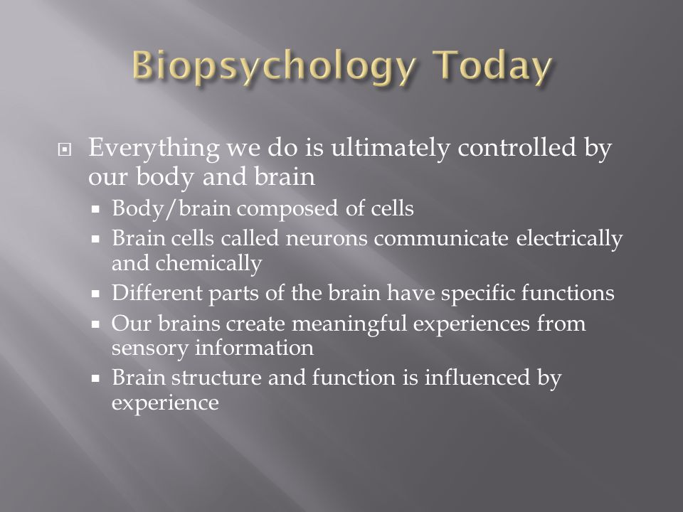 Biopsychology Today Everything we do is ultimately controlled by our body and brain. Body/brain composed of cells.
