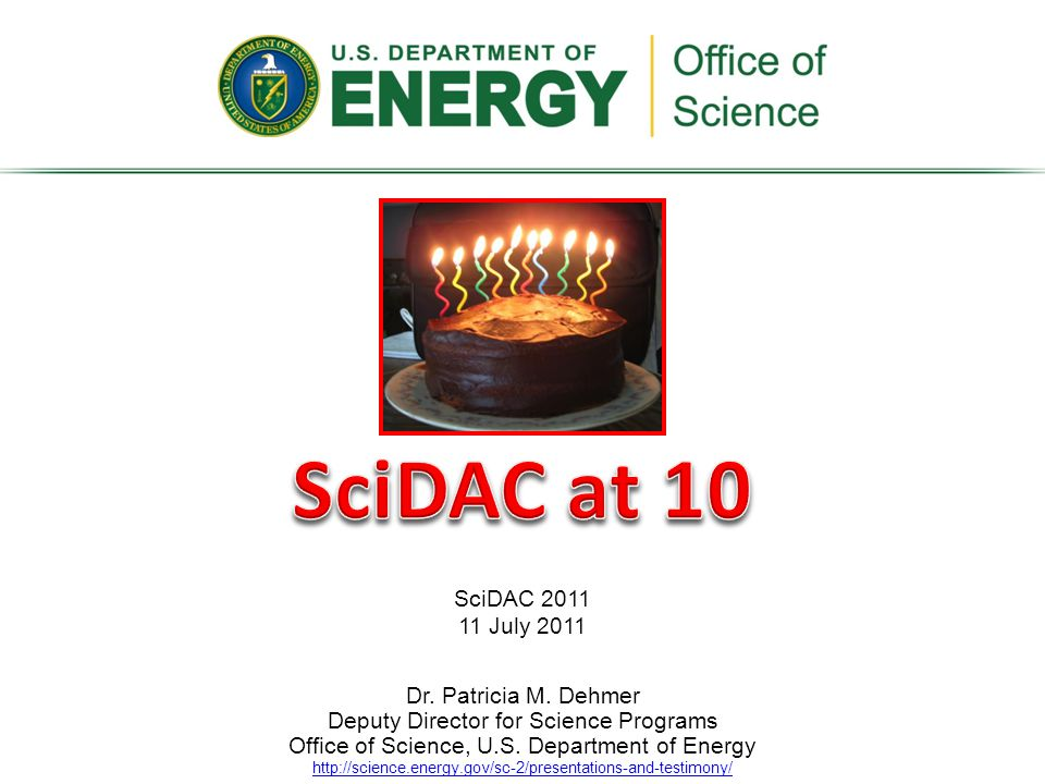SciDAC at 10 SciDAC 2011. 11 July 2011. Dr. Patricia M. Dehmer Deputy Director for Science Programs.
