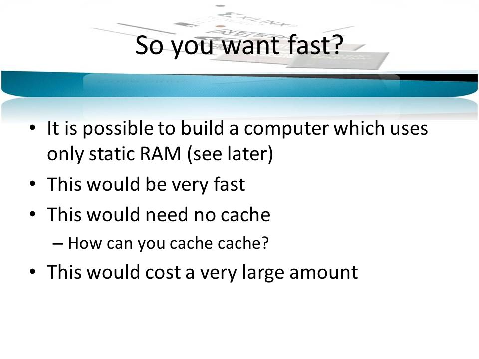 So you want fast It is possible to build a computer which uses only static RAM (see later) This would be very fast.