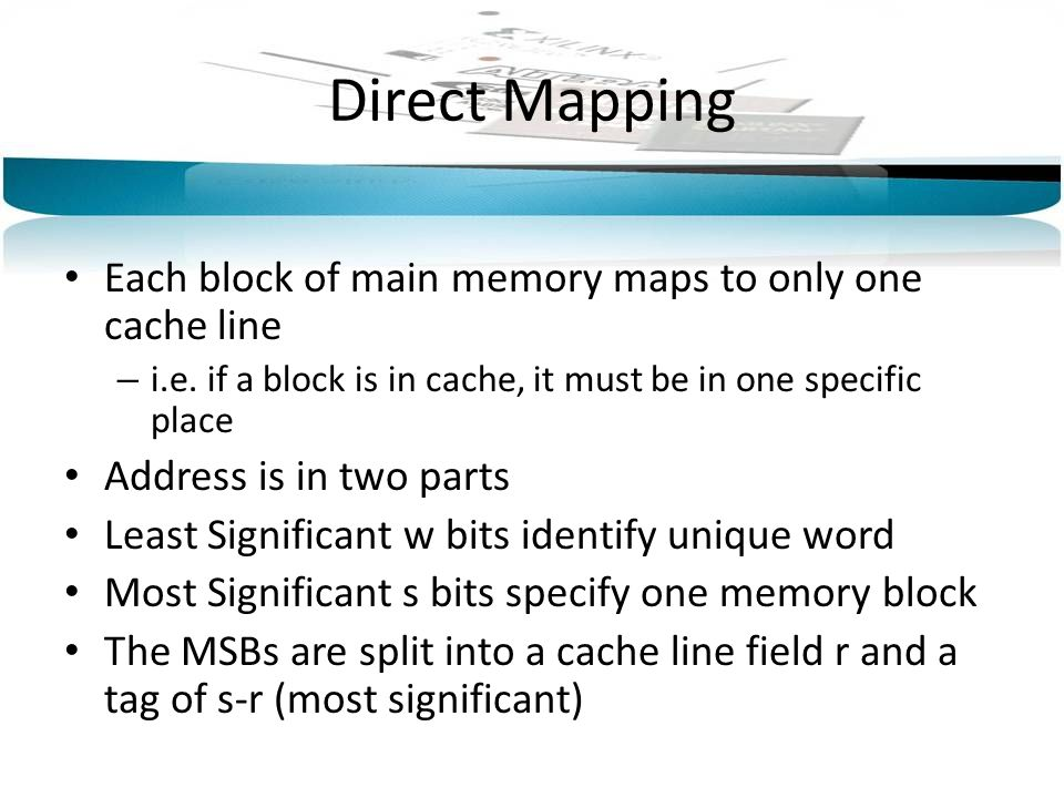 Direct Mapping Each block of main memory maps to only one cache line
