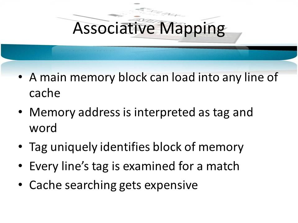 Associative Mapping A main memory block can load into any line of cache. Memory address is interpreted as tag and word.
