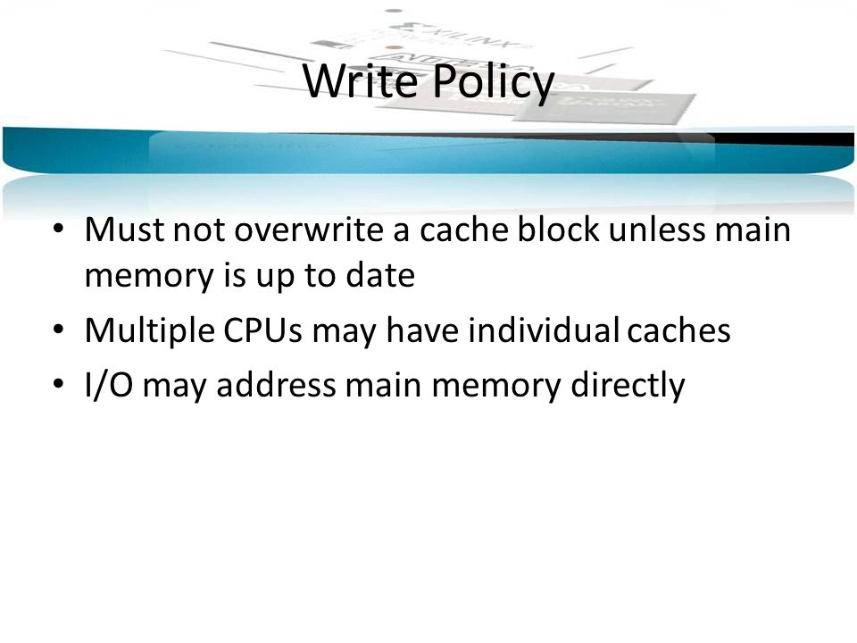 Write Policy Must not overwrite a cache block unless main memory is up to date. Multiple CPUs may have individual caches.
