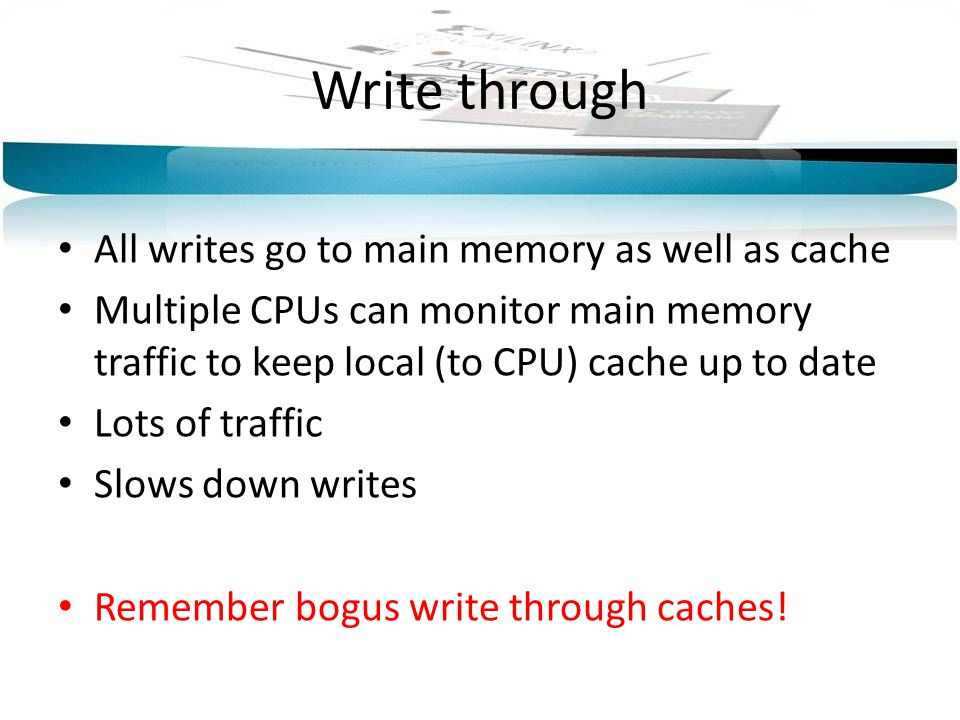 Write through All writes go to main memory as well as cache
