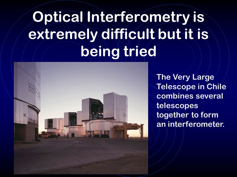 Optical Interferometry is extremely difficult but it is being tried