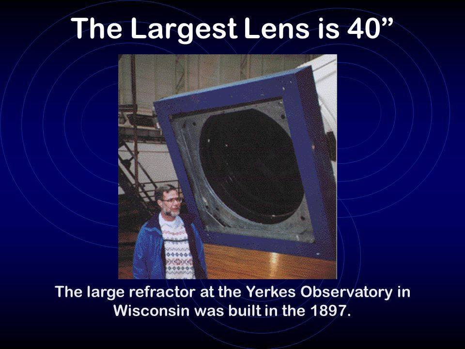 The Largest Lens is 40 The large refractor at the Yerkes Observatory in Wisconsin was built in the 1897.