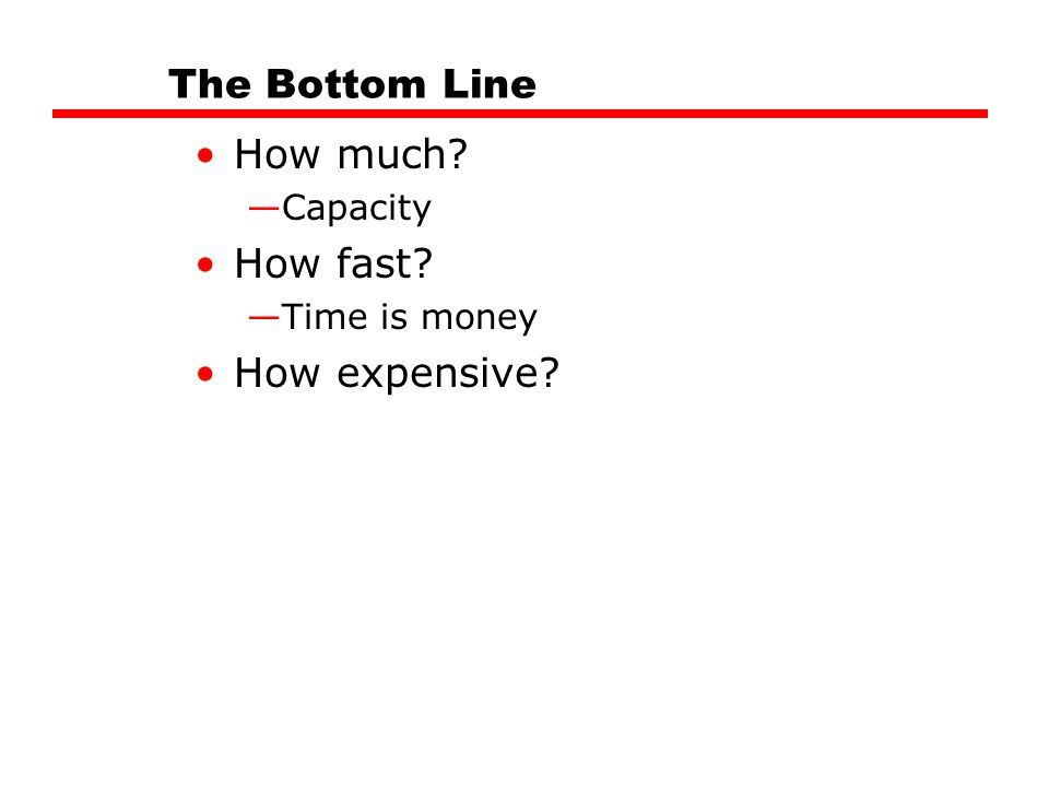 The Bottom Line How much How fast How expensive Capacity