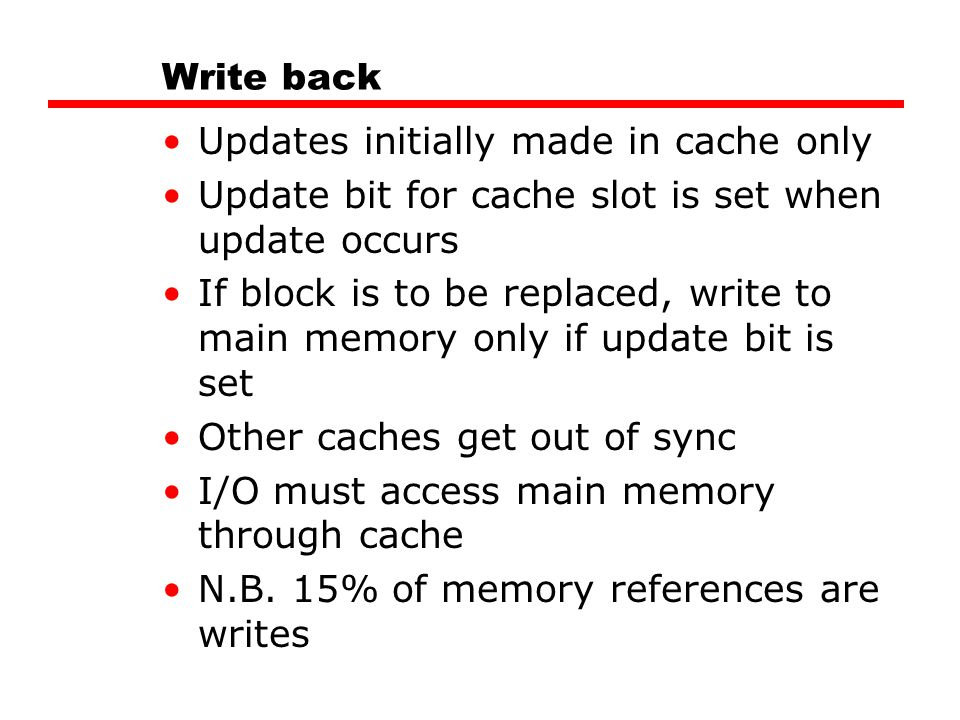 Write back Updates initially made in cache only. Update bit for cache slot is set when update occurs.