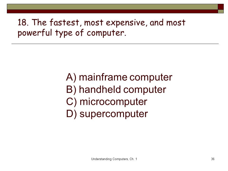 18. The fastest, most expensive, and most powerful type of computer.