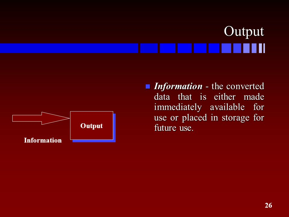 Output Information - the converted data that is either made immediately available for use or placed in storage for future use.