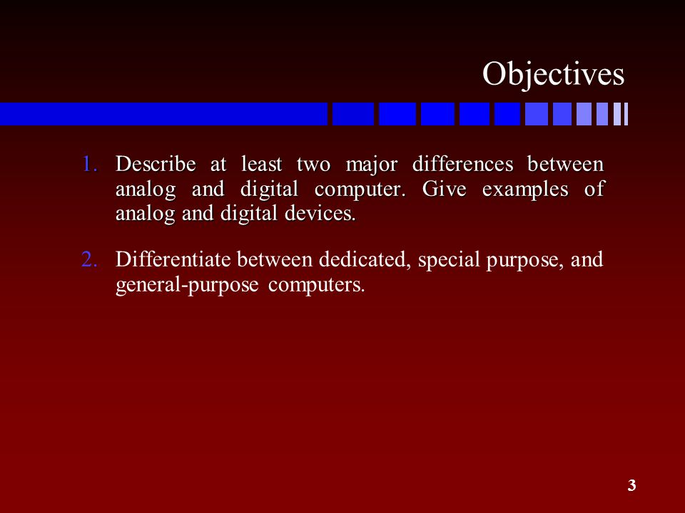 Objectives Describe at least two major differences between analog and digital computer. Give examples of analog and digital devices.