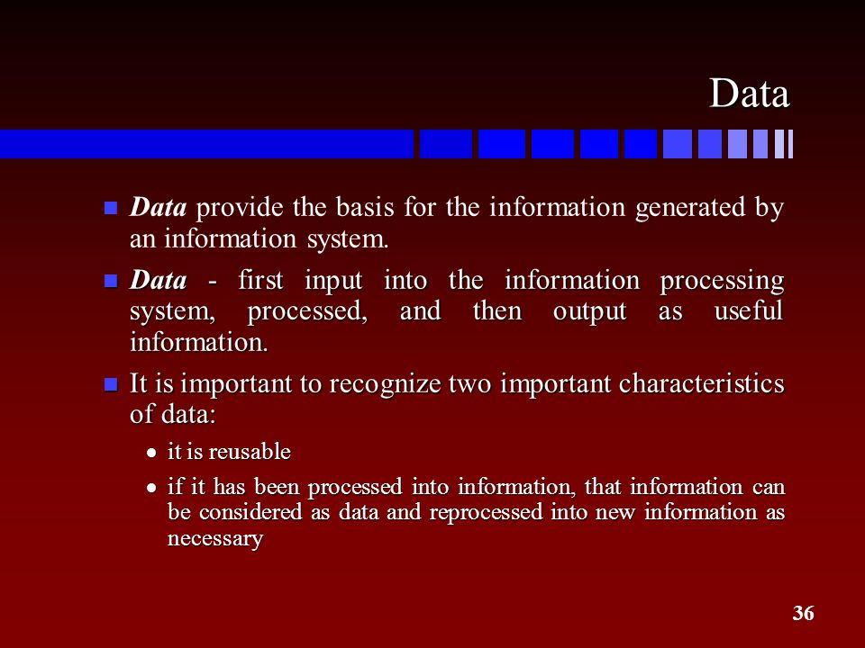 Data Data provide the basis for the information generated by an information system.