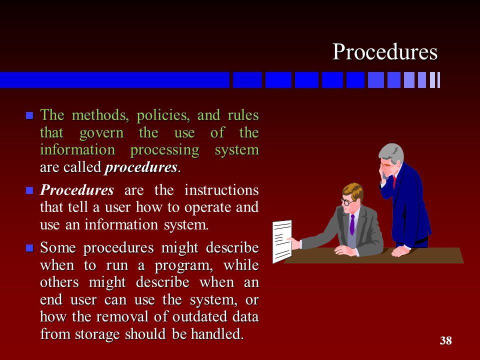 Procedures The methods, policies, and rules that govern the use of the information processing system are called procedures.