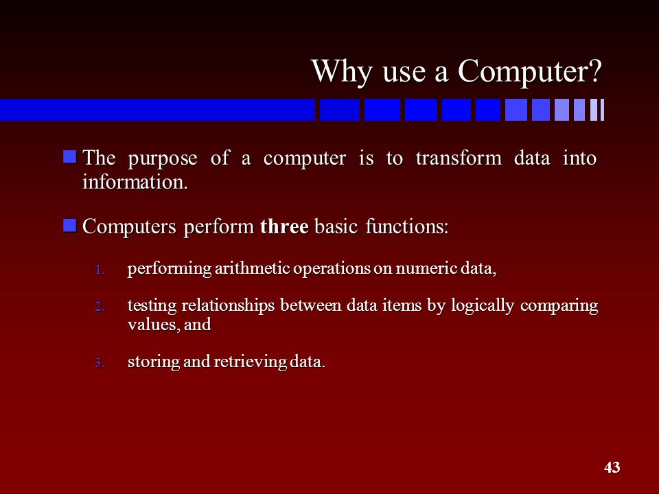 Why use a Computer The purpose of a computer is to transform data into information. Computers perform three basic functions:
