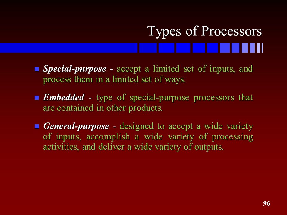Types of Processors Special-purpose - accept a limited set of inputs, and process them in a limited set of ways.