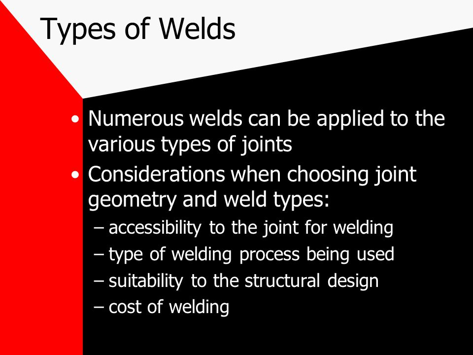 Types of Welds Numerous welds can be applied to the various types of joints. Considerations when choosing joint geometry and weld types: